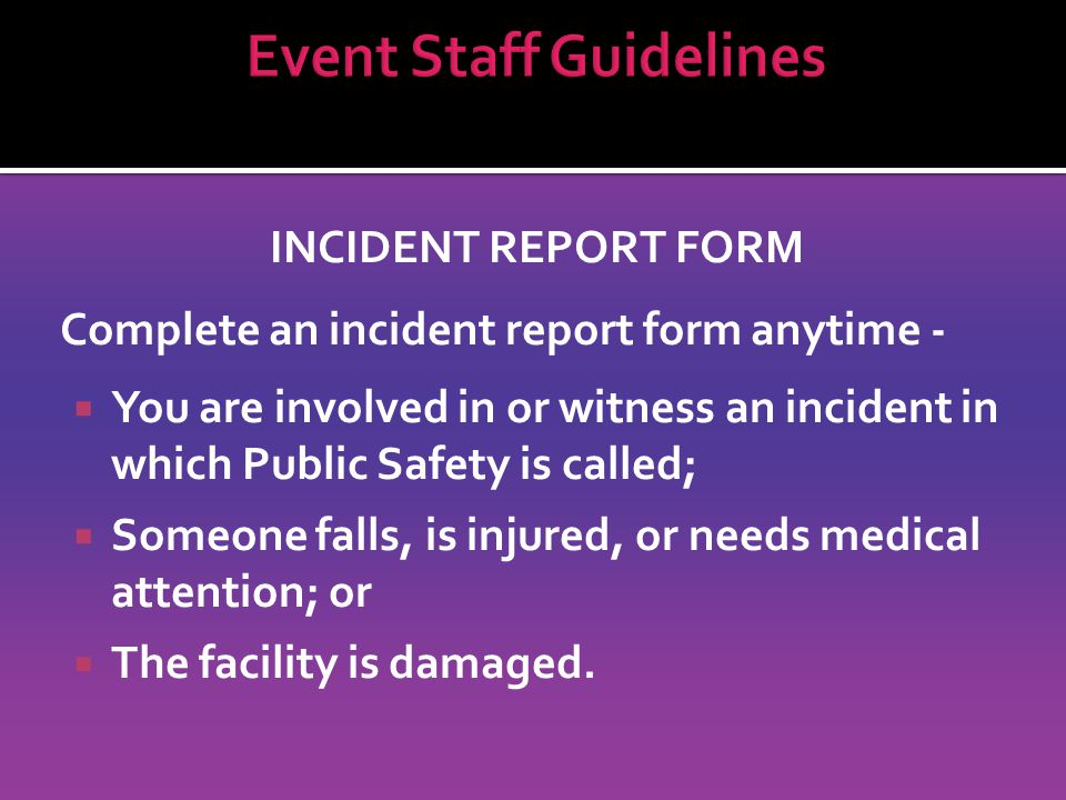 INCIDENT REPORT FORM Complete an incident report form anytime -  You are involved in or witness an incident in which Public Safety is called;  Someone falls, is injured, or needs medical attention; or  The facility is damaged.