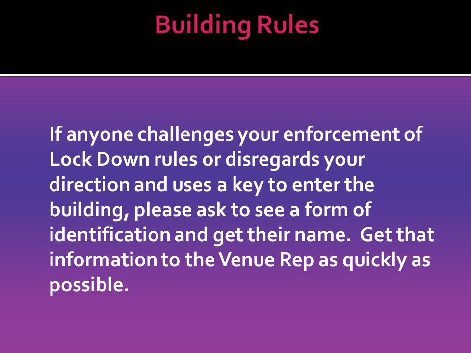 If anyone challenges your enforcement of Lock Down rules or disregards your direction and uses a key to enter the building, please ask to see a form of identification and get their name.