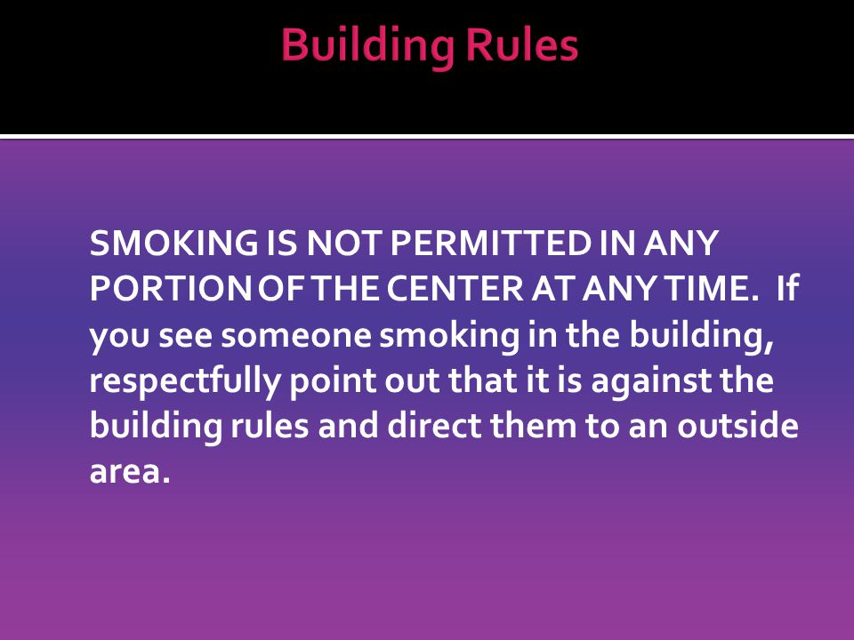 SMOKING IS NOT PERMITTED IN ANY PORTION OF THE CENTER AT ANY TIME.