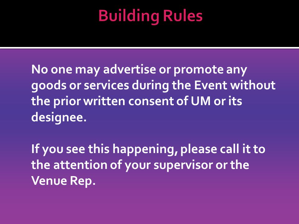 No one may advertise or promote any goods or services during the Event without the prior written consent of UM or its designee.