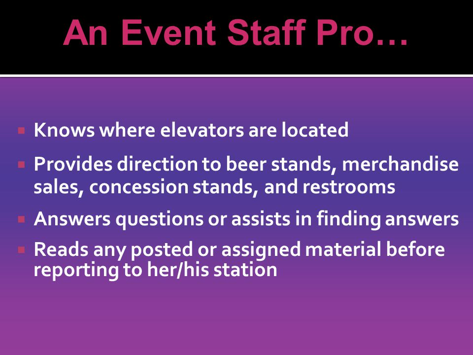 Knows where elevators are located  Provides direction to beer stands, merchandise sales, concession stands, and restrooms  Answers questions or assists in finding answers  Reads any posted or assigned material before reporting to her/his station An Event Staff Pro…