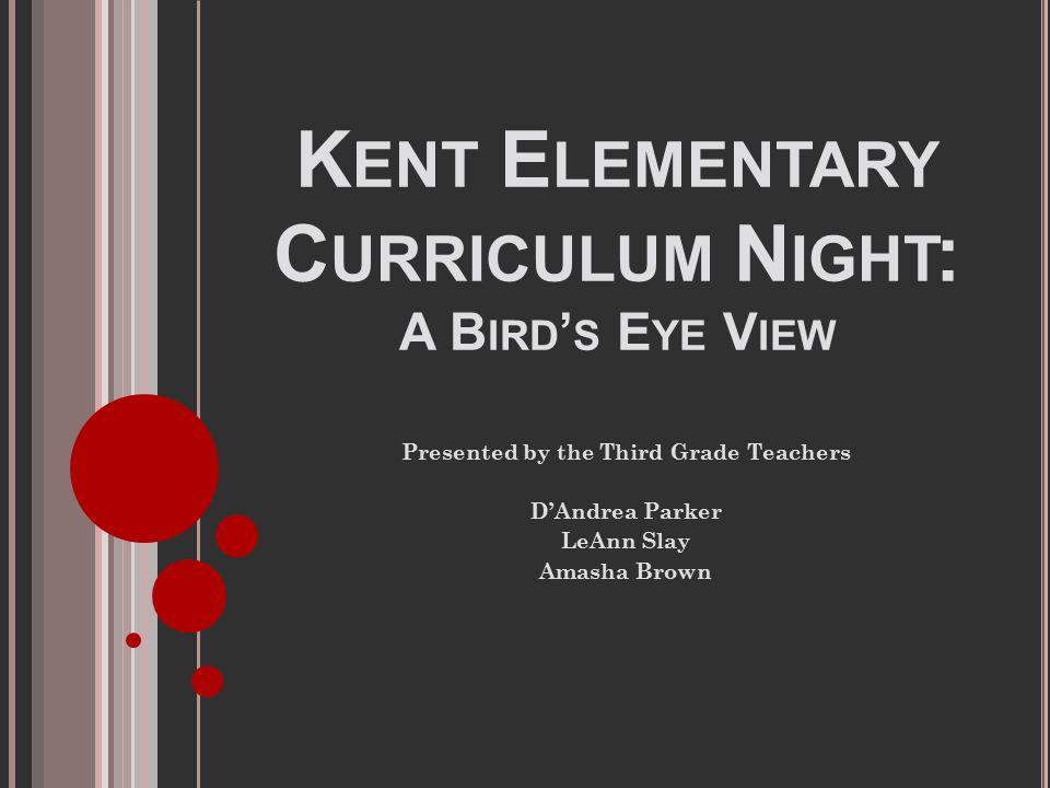 K ENT E LEMENTARY C URRICULUM N IGHT : A B IRD ' S E YE V IEW Presented by the Third Grade Teachers D'Andrea Parker LeAnn Slay Amasha Brown