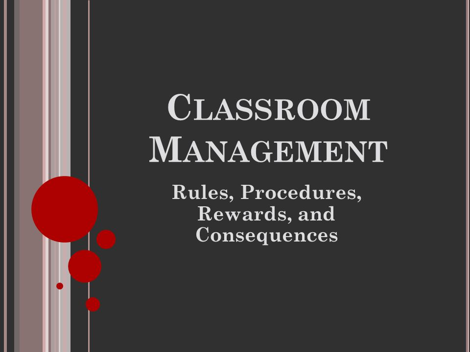 C LASSROOM M ANAGEMENT Rules, Procedures, Rewards, and Consequences