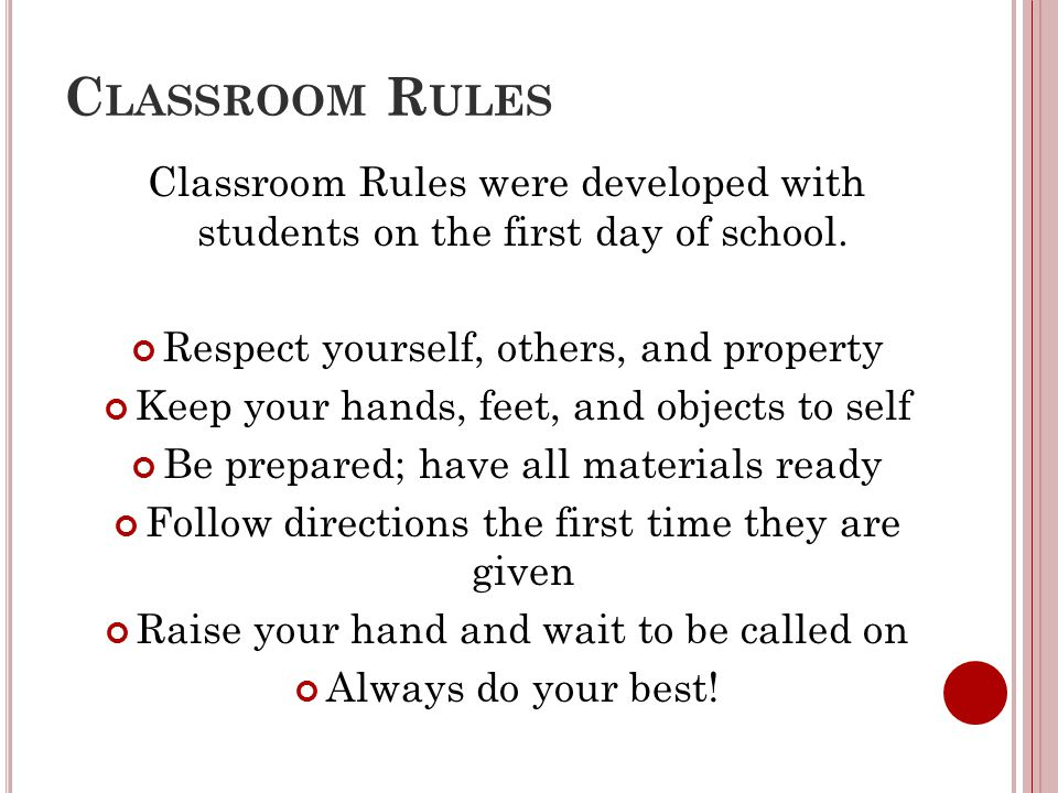 C LASSROOM R ULES Classroom Rules were developed with students on the first day of school. Respect yourself, others, and property Keep your hands, fee