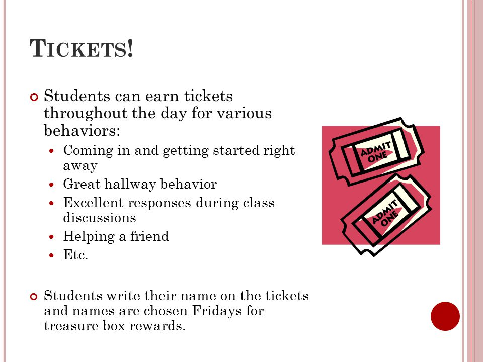 T ICKETS ! Students can earn tickets throughout the day for various behaviors: Coming in and getting started right away Great hallway behavior Excelle