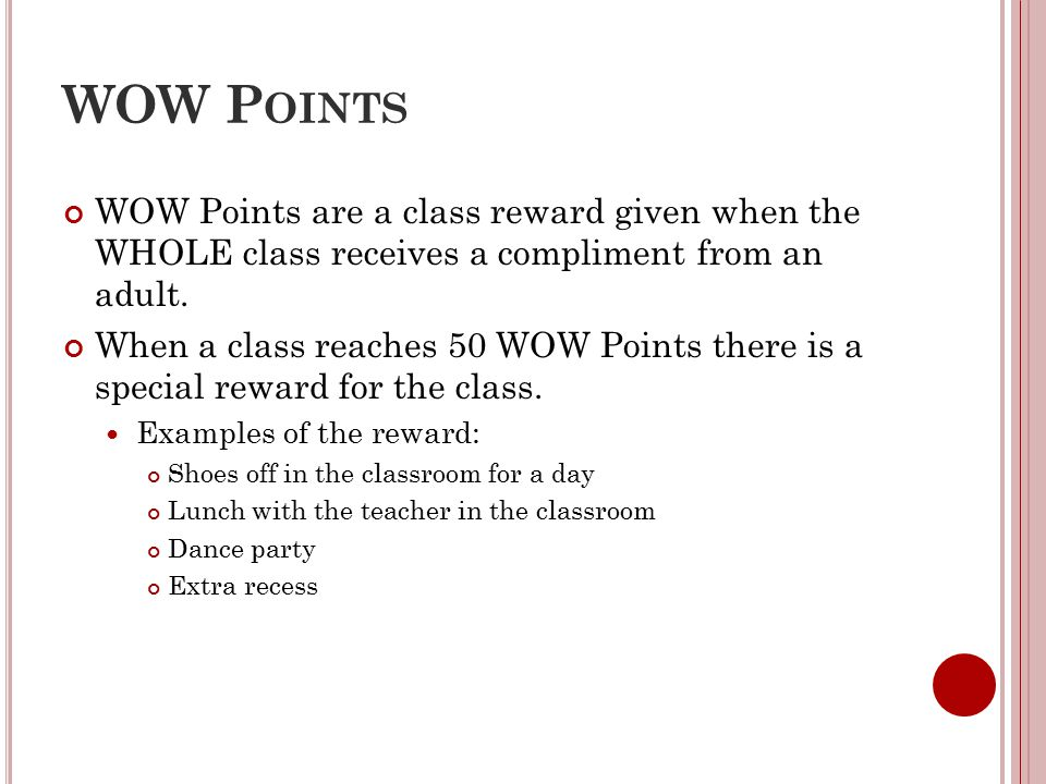 WOW P OINTS WOW Points are a class reward given when the WHOLE class receives a compliment from an adult. When a class reaches 50 WOW Points there is