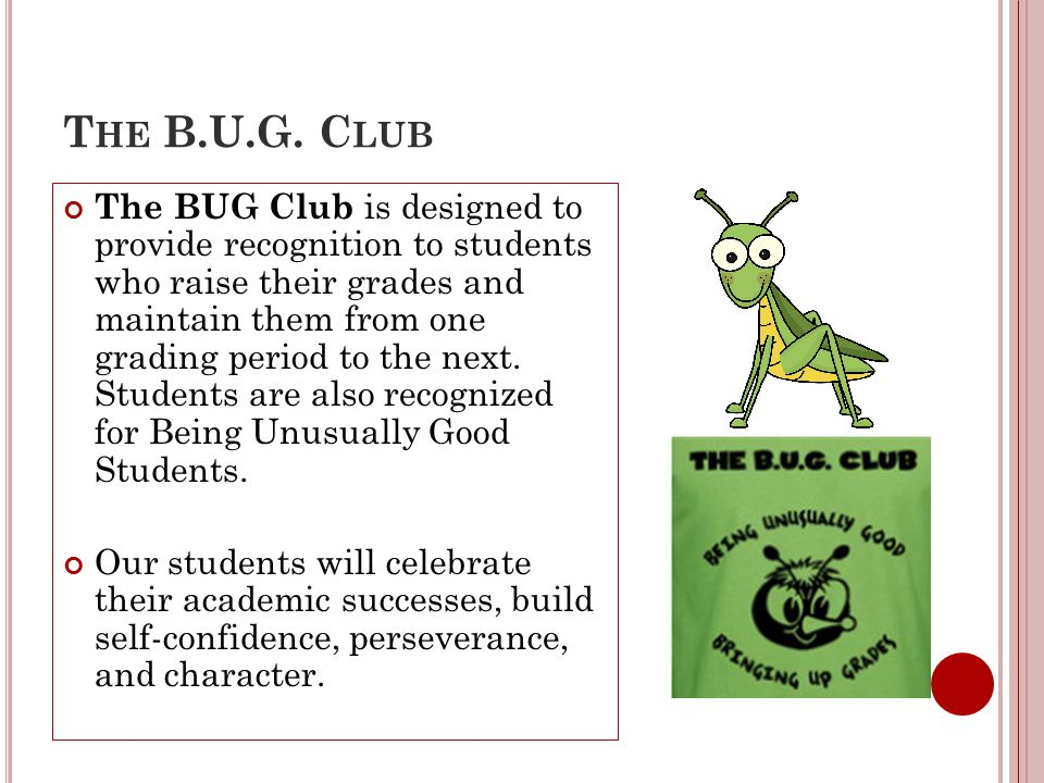 T HE B.U.G. C LUB The BUG Club is designed to provide recognition to students who raise their grades and maintain them from one grading period to the