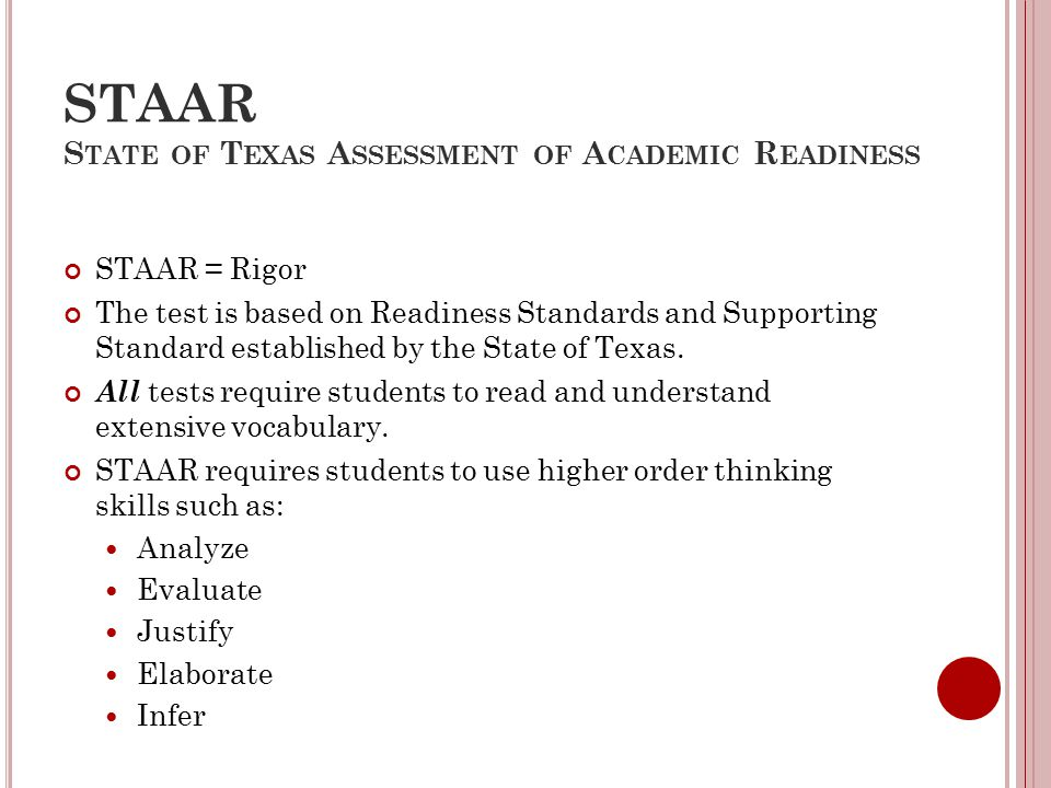 STAAR S TATE OF T EXAS A SSESSMENT OF A CADEMIC R EADINESS STAAR = Rigor The test is based on Readiness Standards and Supporting Standard established