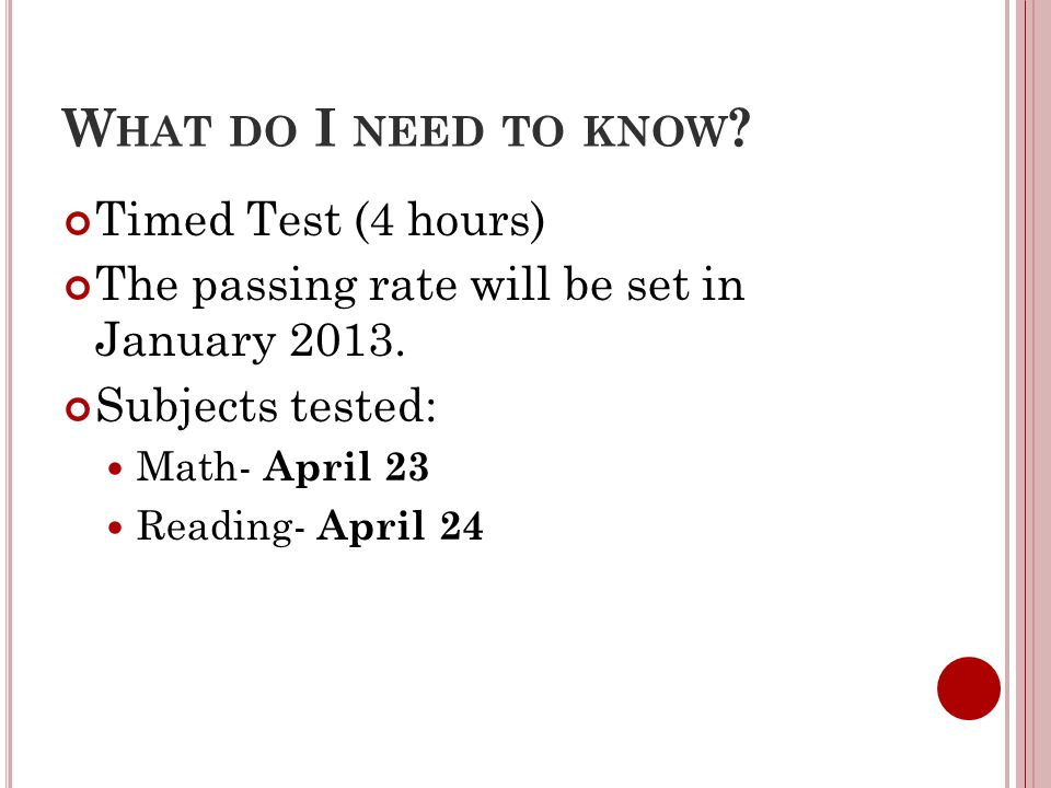 W HAT DO I NEED TO KNOW ? Timed Test (4 hours) The passing rate will be set in January 2013. Subjects tested: Math- April 23 Reading- April 24