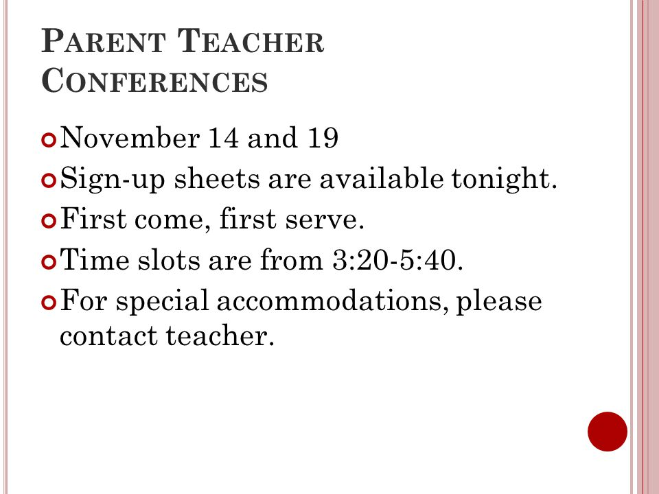 P ARENT T EACHER C ONFERENCES November 14 and 19 Sign-up sheets are available tonight. First come, first serve. Time slots are from 3:20-5:40. For spe