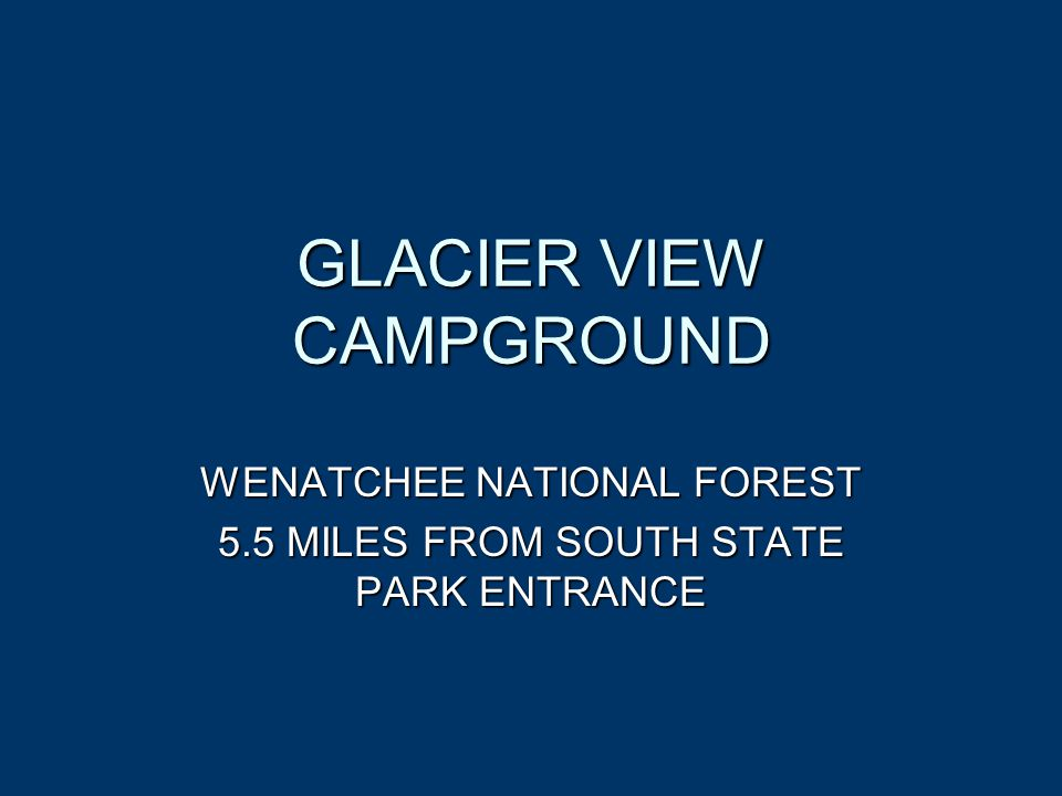 GLACIER VIEW CAMPGROUND WENATCHEE NATIONAL FOREST 5.5 MILES FROM SOUTH STATE PARK ENTRANCE