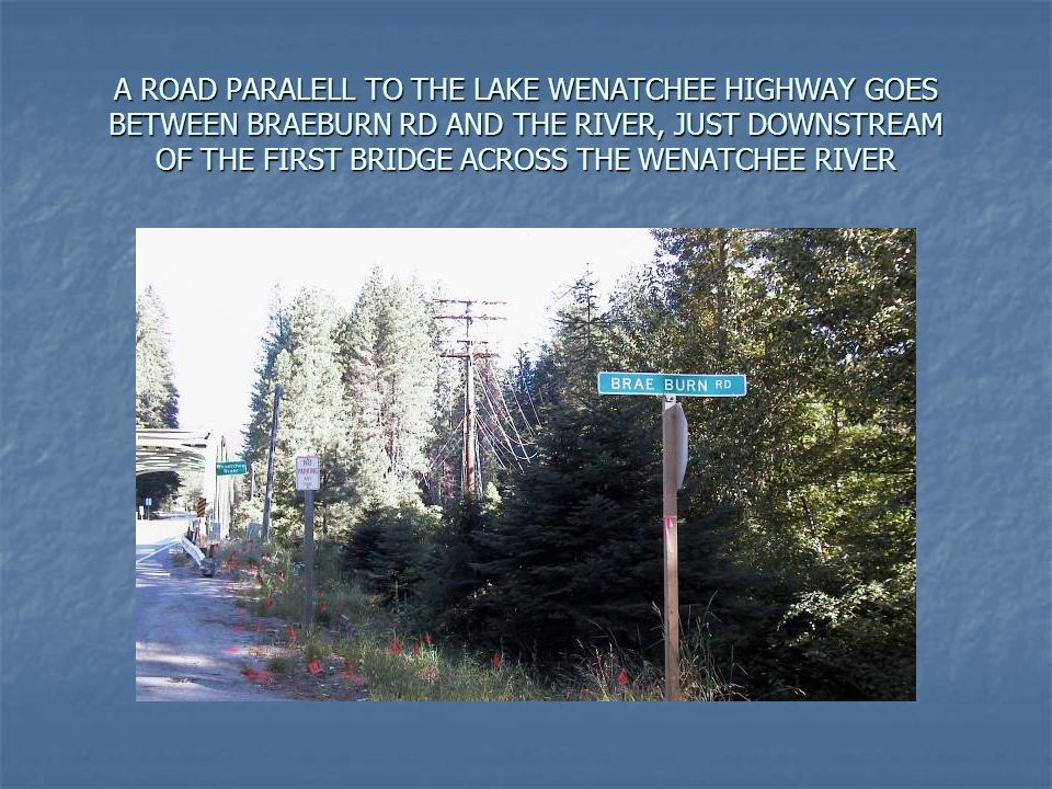 A ROAD PARALELL TO THE LAKE WENATCHEE HIGHWAY GOES BETWEEN BRAEBURN RD AND THE RIVER, JUST DOWNSTREAM OF THE FIRST BRIDGE ACROSS THE WENATCHEE RIVER