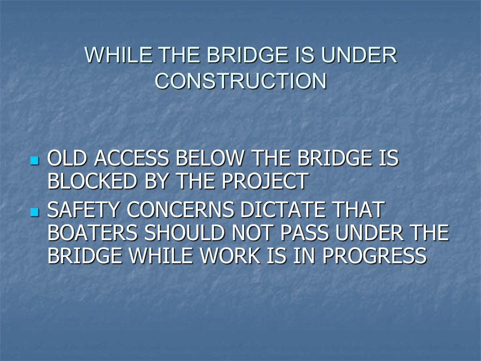 WHILE THE BRIDGE IS UNDER CONSTRUCTION OLD ACCESS BELOW THE BRIDGE IS BLOCKED BY THE PROJECT OLD ACCESS BELOW THE BRIDGE IS BLOCKED BY THE PROJECT SAFETY CONCERNS DICTATE THAT BOATERS SHOULD NOT PASS UNDER THE BRIDGE WHILE WORK IS IN PROGRESS SAFETY CONCERNS DICTATE THAT BOATERS SHOULD NOT PASS UNDER THE BRIDGE WHILE WORK IS IN PROGRESS