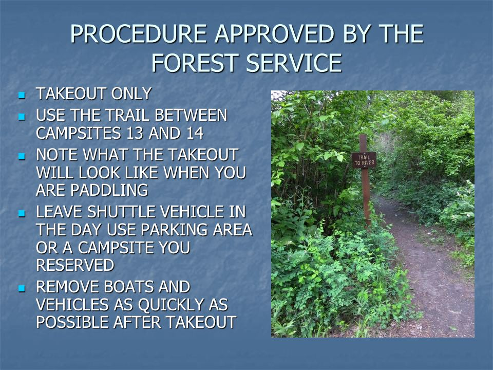 PROCEDURE APPROVED BY THE FOREST SERVICE TAKEOUT ONLY TAKEOUT ONLY USE THE TRAIL BETWEEN CAMPSITES 13 AND 14 USE THE TRAIL BETWEEN CAMPSITES 13 AND 14 NOTE WHAT THE TAKEOUT WILL LOOK LIKE WHEN YOU ARE PADDLING NOTE WHAT THE TAKEOUT WILL LOOK LIKE WHEN YOU ARE PADDLING LEAVE SHUTTLE VEHICLE IN THE DAY USE PARKING AREA OR A CAMPSITE YOU RESERVED LEAVE SHUTTLE VEHICLE IN THE DAY USE PARKING AREA OR A CAMPSITE YOU RESERVED REMOVE BOATS AND VEHICLES AS QUICKLY AS POSSIBLE AFTER TAKEOUT REMOVE BOATS AND VEHICLES AS QUICKLY AS POSSIBLE AFTER TAKEOUT