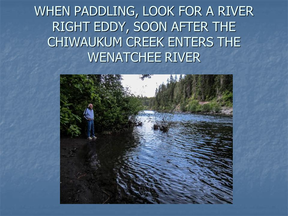 WHEN PADDLING, LOOK FOR A RIVER RIGHT EDDY, SOON AFTER THE CHIWAUKUM CREEK ENTERS THE WENATCHEE RIVER