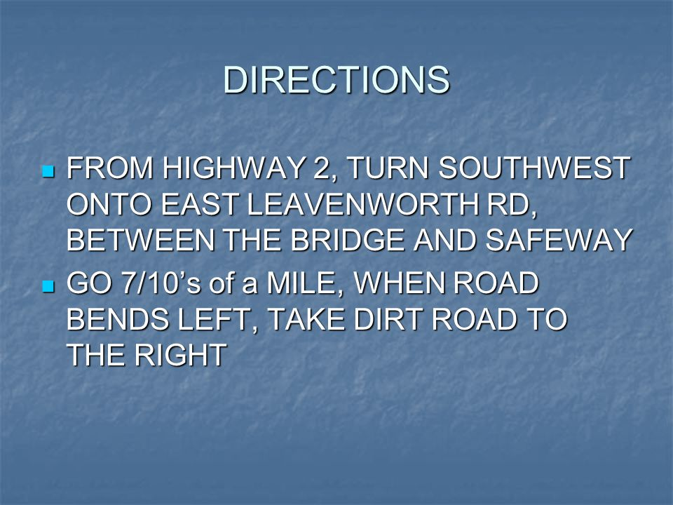 DIRECTIONS FROM HIGHWAY 2, TURN SOUTHWEST ONTO EAST LEAVENWORTH RD, BETWEEN THE BRIDGE AND SAFEWAY FROM HIGHWAY 2, TURN SOUTHWEST ONTO EAST LEAVENWORTH RD, BETWEEN THE BRIDGE AND SAFEWAY GO 7/10's of a MILE, WHEN ROAD BENDS LEFT, TAKE DIRT ROAD TO THE RIGHT GO 7/10's of a MILE, WHEN ROAD BENDS LEFT, TAKE DIRT ROAD TO THE RIGHT