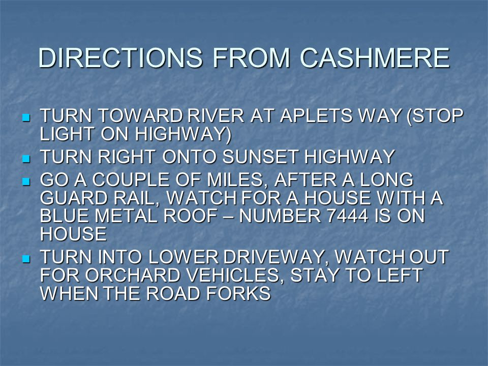 DIRECTIONS FROM CASHMERE TURN TOWARD RIVER AT APLETS WAY (STOP LIGHT ON HIGHWAY) TURN TOWARD RIVER AT APLETS WAY (STOP LIGHT ON HIGHWAY) TURN RIGHT ONTO SUNSET HIGHWAY TURN RIGHT ONTO SUNSET HIGHWAY GO A COUPLE OF MILES, AFTER A LONG GUARD RAIL, WATCH FOR A HOUSE WITH A BLUE METAL ROOF – NUMBER 7444 IS ON HOUSE GO A COUPLE OF MILES, AFTER A LONG GUARD RAIL, WATCH FOR A HOUSE WITH A BLUE METAL ROOF – NUMBER 7444 IS ON HOUSE TURN INTO LOWER DRIVEWAY, WATCH OUT FOR ORCHARD VEHICLES, STAY TO LEFT WHEN THE ROAD FORKS TURN INTO LOWER DRIVEWAY, WATCH OUT FOR ORCHARD VEHICLES, STAY TO LEFT WHEN THE ROAD FORKS
