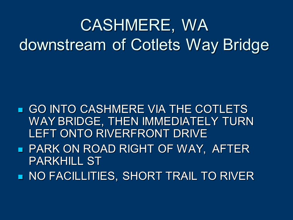CASHMERE, WA downstream of Cotlets Way Bridge GO INTO CASHMERE VIA THE COTLETS WAY BRIDGE, THEN IMMEDIATELY TURN LEFT ONTO RIVERFRONT DRIVE GO INTO CASHMERE VIA THE COTLETS WAY BRIDGE, THEN IMMEDIATELY TURN LEFT ONTO RIVERFRONT DRIVE PARK ON ROAD RIGHT OF WAY, AFTER PARKHILL ST PARK ON ROAD RIGHT OF WAY, AFTER PARKHILL ST NO FACILLITIES, SHORT TRAIL TO RIVER NO FACILLITIES, SHORT TRAIL TO RIVER