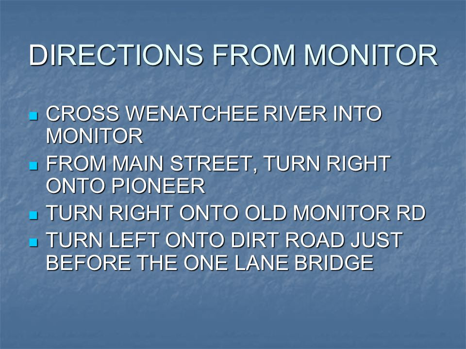 DIRECTIONS FROM MONITOR CROSS WENATCHEE RIVER INTO MONITOR CROSS WENATCHEE RIVER INTO MONITOR FROM MAIN STREET, TURN RIGHT ONTO PIONEER FROM MAIN STREET, TURN RIGHT ONTO PIONEER TURN RIGHT ONTO OLD MONITOR RD TURN RIGHT ONTO OLD MONITOR RD TURN LEFT ONTO DIRT ROAD JUST BEFORE THE ONE LANE BRIDGE TURN LEFT ONTO DIRT ROAD JUST BEFORE THE ONE LANE BRIDGE