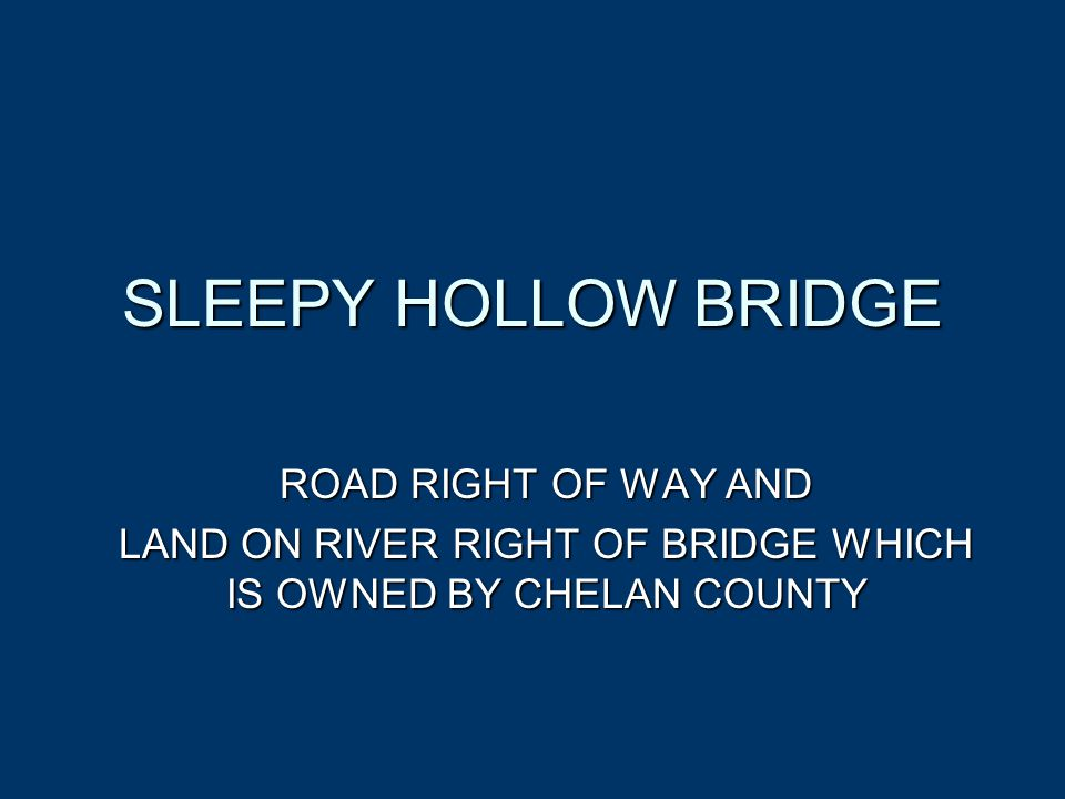 SLEEPY HOLLOW BRIDGE ROAD RIGHT OF WAY AND LAND ON RIVER RIGHT OF BRIDGE WHICH IS OWNED BY CHELAN COUNTY