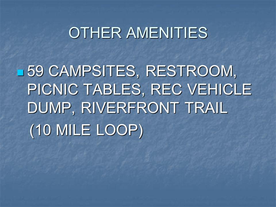 OTHER AMENITIES 59 CAMPSITES, RESTROOM, PICNIC TABLES, REC VEHICLE DUMP, RIVERFRONT TRAIL 59 CAMPSITES, RESTROOM, PICNIC TABLES, REC VEHICLE DUMP, RIVERFRONT TRAIL (10 MILE LOOP) (10 MILE LOOP)