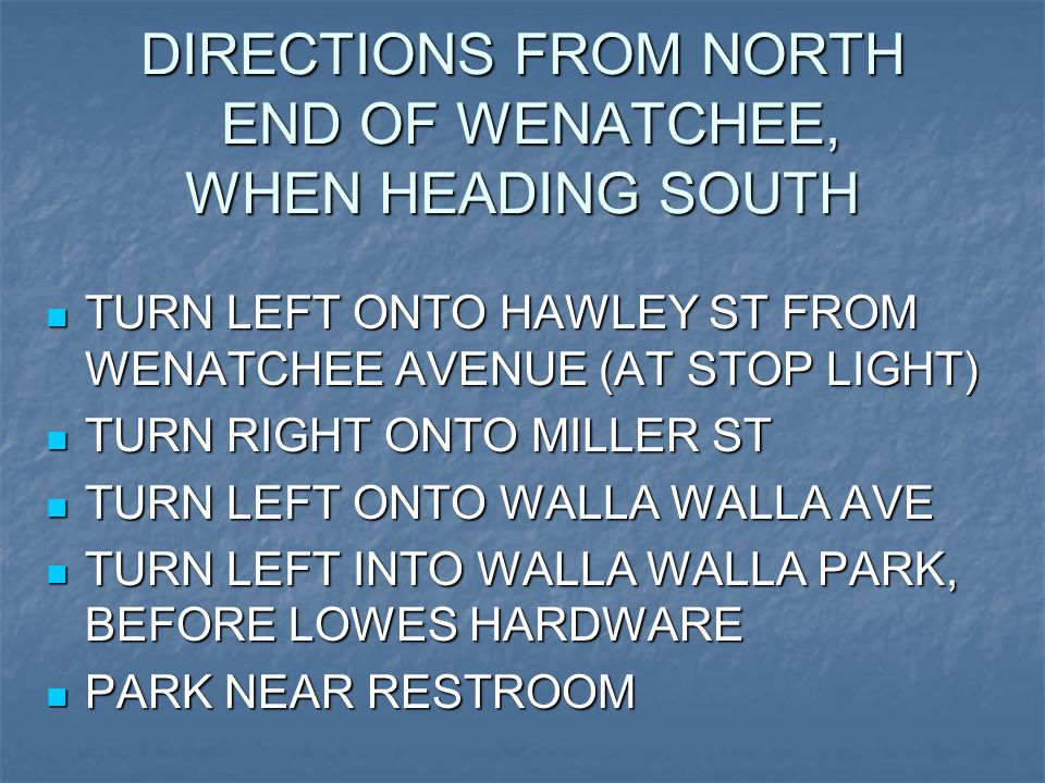 DIRECTIONS FROM NORTH END OF WENATCHEE, WHEN HEADING SOUTH TURN LEFT ONTO HAWLEY ST FROM WENATCHEE AVENUE (AT STOP LIGHT) TURN LEFT ONTO HAWLEY ST FROM WENATCHEE AVENUE (AT STOP LIGHT) TURN RIGHT ONTO MILLER ST TURN RIGHT ONTO MILLER ST TURN LEFT ONTO WALLA WALLA AVE TURN LEFT ONTO WALLA WALLA AVE TURN LEFT INTO WALLA WALLA PARK, BEFORE LOWES HARDWARE TURN LEFT INTO WALLA WALLA PARK, BEFORE LOWES HARDWARE PARK NEAR RESTROOM PARK NEAR RESTROOM