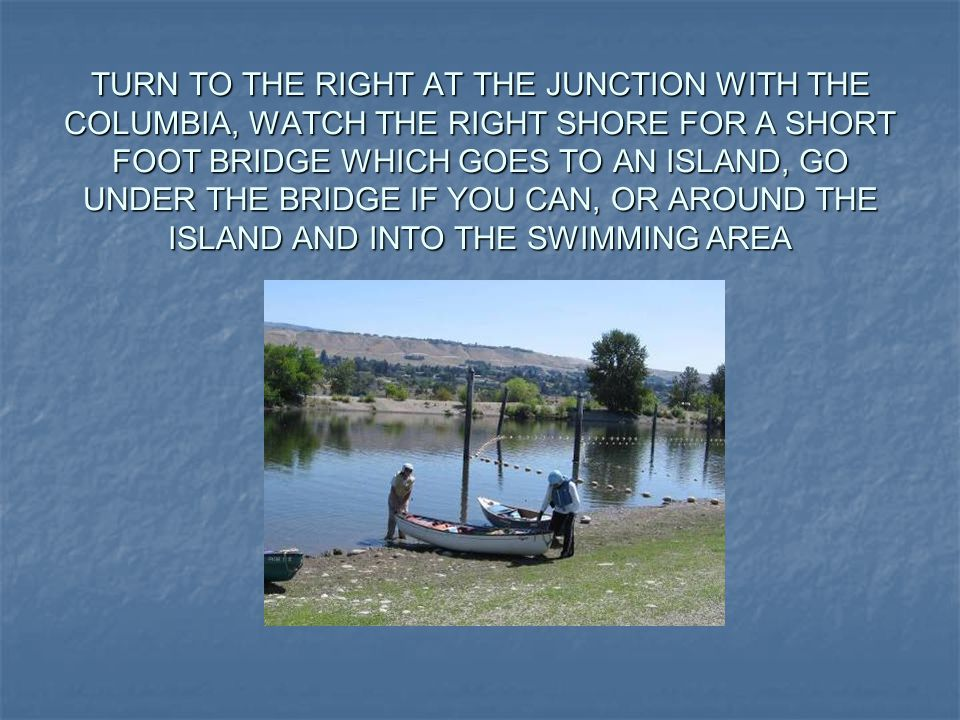 TURN TO THE RIGHT AT THE JUNCTION WITH THE COLUMBIA, WATCH THE RIGHT SHORE FOR A SHORT FOOT BRIDGE WHICH GOES TO AN ISLAND, GO UNDER THE BRIDGE IF YOU CAN, OR AROUND THE ISLAND AND INTO THE SWIMMING AREA