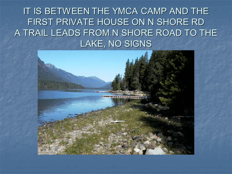 IT IS BETWEEN THE YMCA CAMP AND THE FIRST PRIVATE HOUSE ON N SHORE RD A TRAIL LEADS FROM N SHORE ROAD TO THE LAKE, NO SIGNS