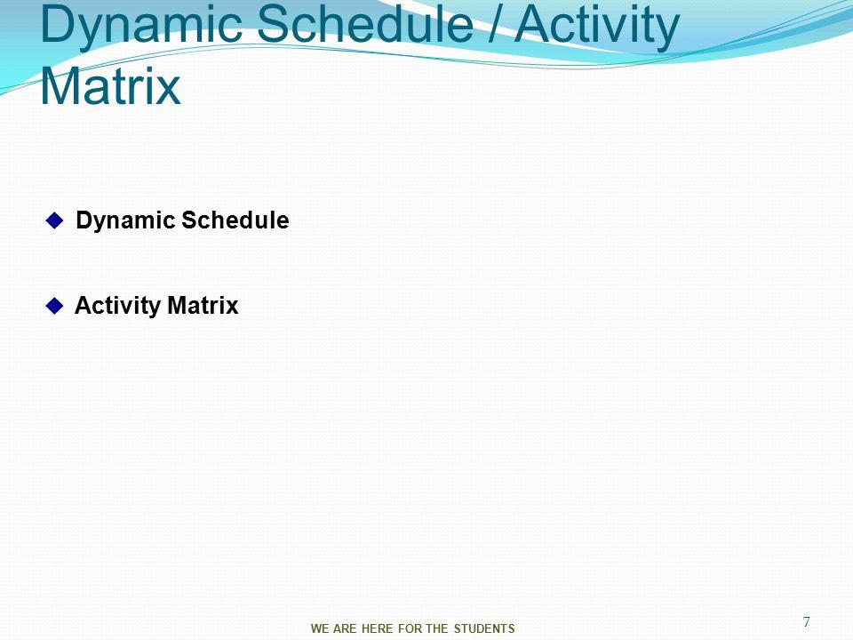 Dynamic Schedule / Activity Matrix  Dynamic Schedule  Activity Matrix WE ARE HERE FOR THE STUDENTS 7