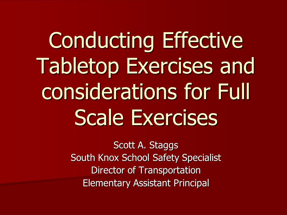 Conducting Effective Tabletop Exercises and considerations for Full Scale Exercises Scott A.