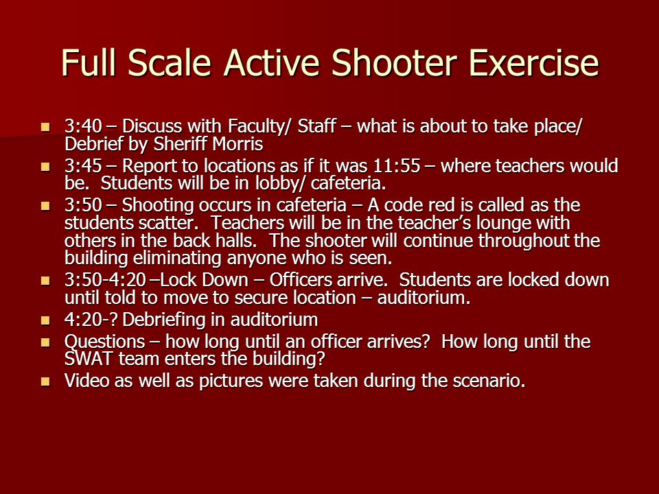 Full Scale Active Shooter Exercise 3:40 – Discuss with Faculty/ Staff – what is about to take place/ Debrief by Sheriff Morris 3:40 – Discuss with Faculty/ Staff – what is about to take place/ Debrief by Sheriff Morris 3:45 – Report to locations as if it was 11:55 – where teachers would be.