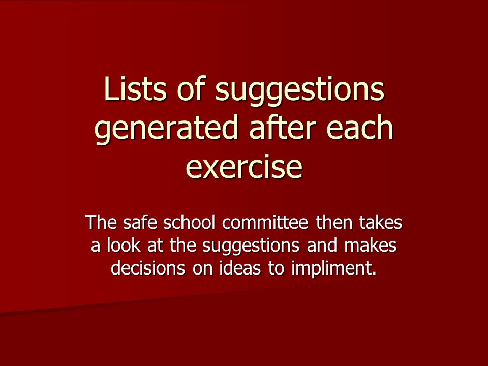 Lists of suggestions generated after each exercise The safe school committee then takes a look at the suggestions and makes decisions on ideas to impliment.