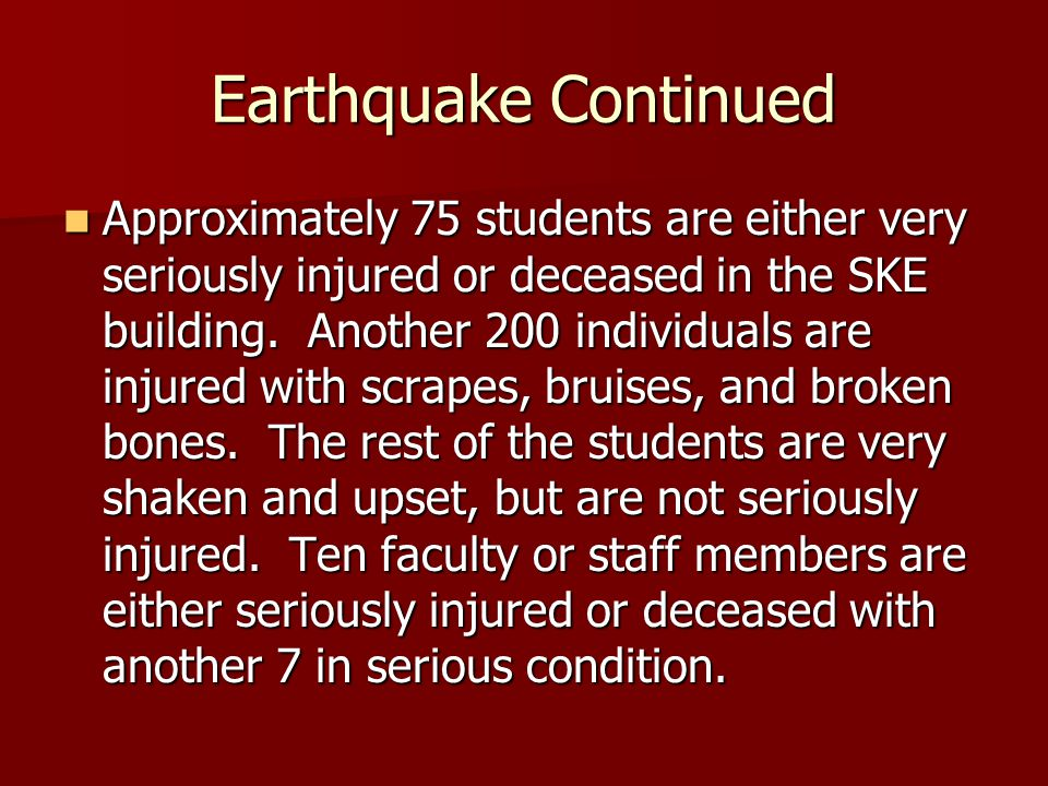 Earthquake Continued Approximately 75 students are either very seriously injured or deceased in the SKE building.