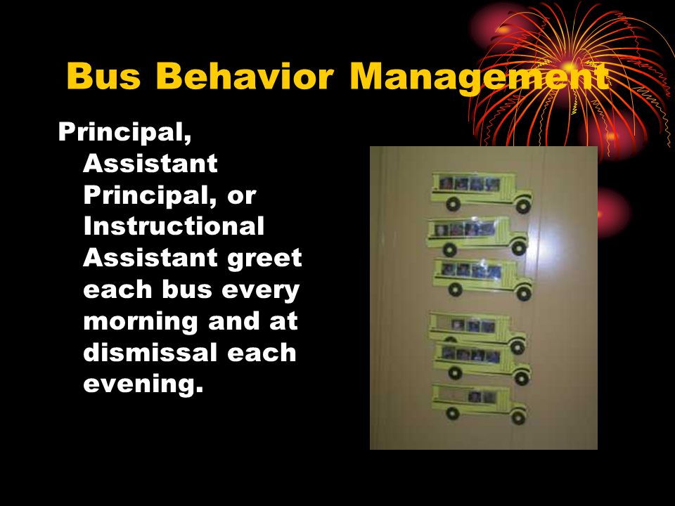 Bus Behavior Management Principal, Assistant Principal, or Instructional Assistant greet each bus every morning and at dismissal each evening.