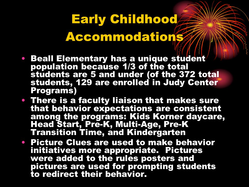 Early Childhood Accommodations Beall Elementary has a unique student population because 1/3 of the total students are 5 and under (of the 372 total students, 129 are enrolled in Judy Center Programs) There is a faculty liaison that makes sure that behavior expectations are consistent among the programs: Kids Korner daycare, Head Start, Pre-K, Multi-Age, Pre-K Transition Time, and Kindergarten Picture Clues are used to make behavior initiatives more appropriate.