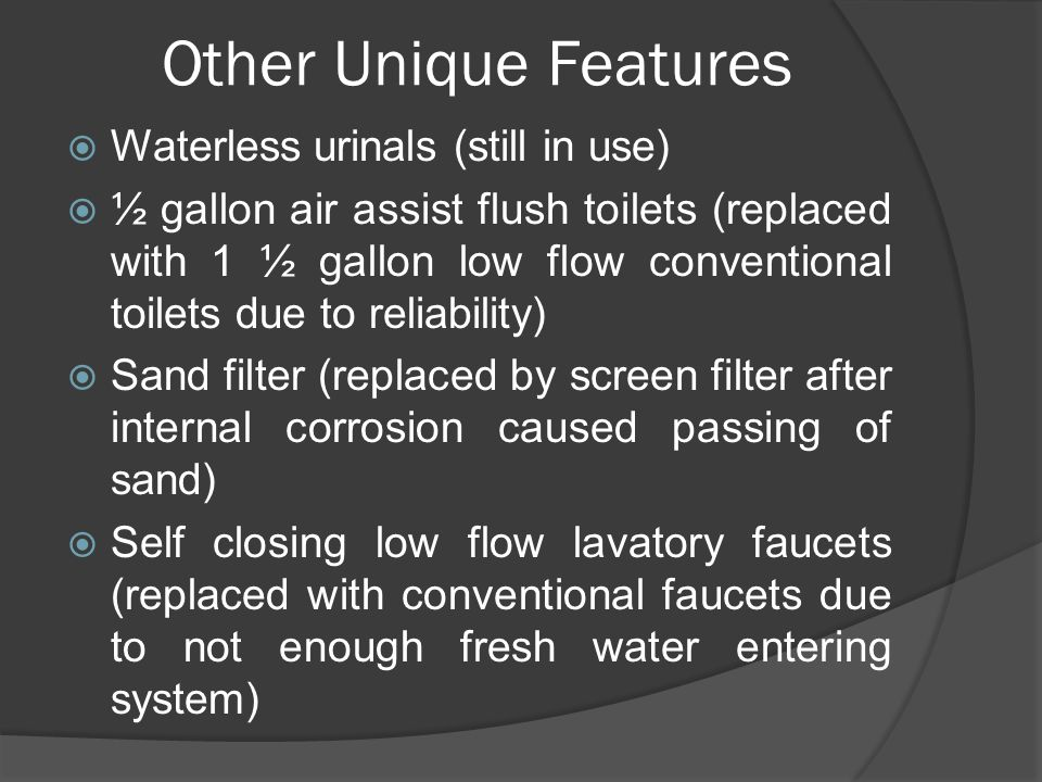 Other Unique Features  Waterless urinals (still in use)  ½ gallon air assist flush toilets (replaced with 1 ½ gallon low flow conventional toilets due to reliability)  Sand filter (replaced by screen filter after internal corrosion caused passing of sand)  Self closing low flow lavatory faucets (replaced with conventional faucets due to not enough fresh water entering system)