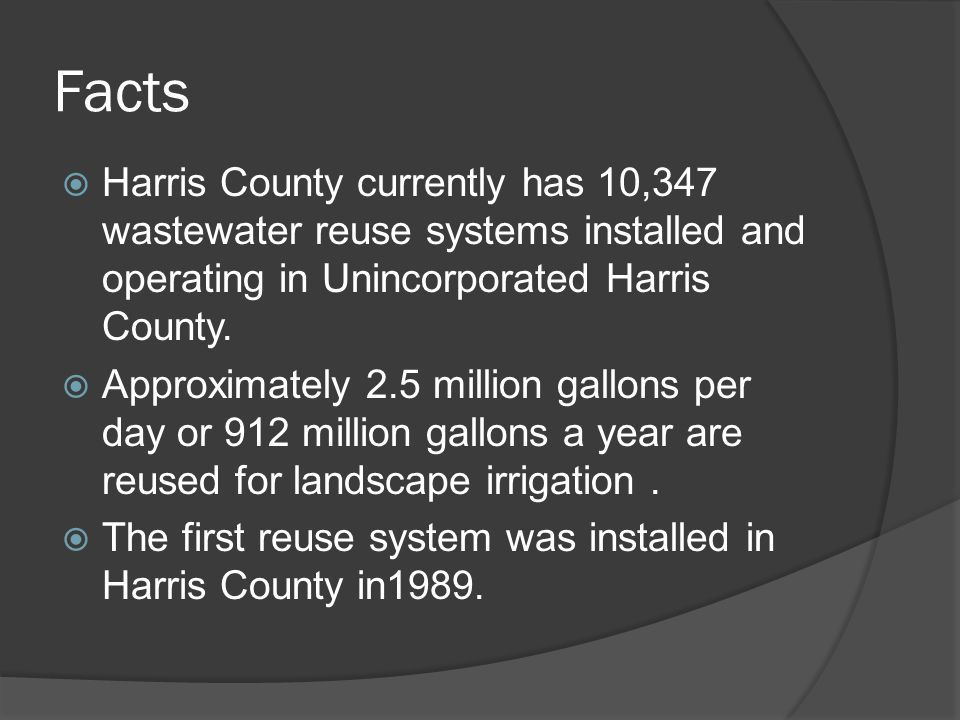 Facts  Harris County currently has 10,347 wastewater reuse systems installed and operating in Unincorporated Harris County.  Approximately 2.5 milli