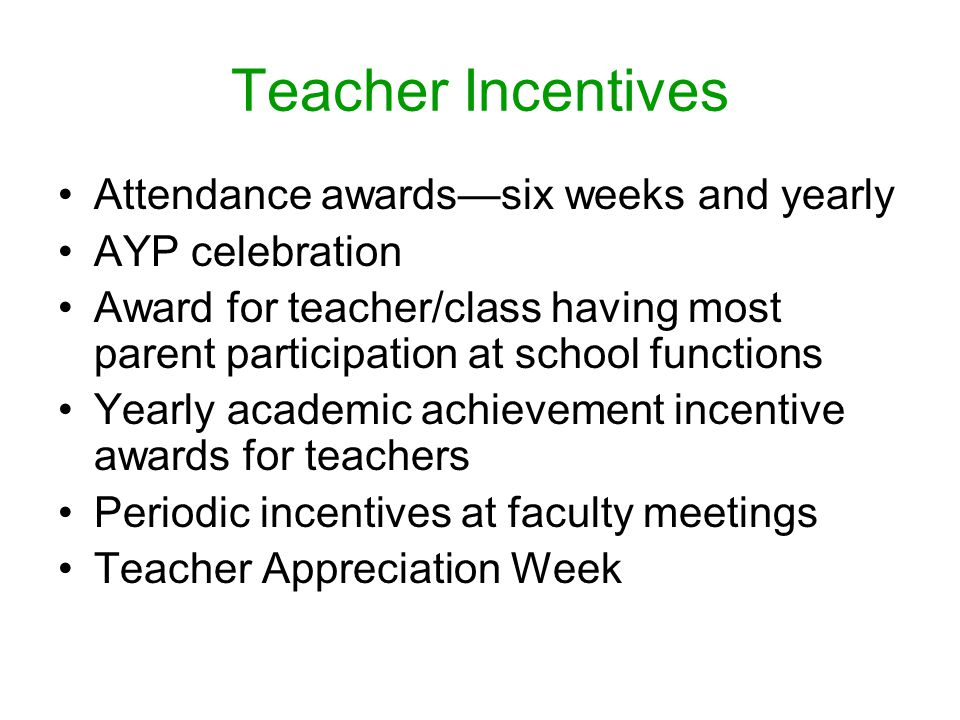 Teacher Incentives Attendance awards—six weeks and yearly AYP celebration Award for teacher/class having most parent participation at school functions Yearly academic achievement incentive awards for teachers Periodic incentives at faculty meetings Teacher Appreciation Week