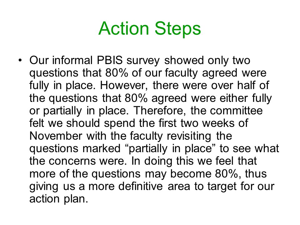 Action Steps Our informal PBIS survey showed only two questions that 80% of our faculty agreed were fully in place.