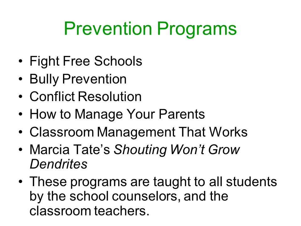 Prevention Programs Fight Free Schools Bully Prevention Conflict Resolution How to Manage Your Parents Classroom Management That Works Marcia Tate's Shouting Won't Grow Dendrites These programs are taught to all students by the school counselors, and the classroom teachers.