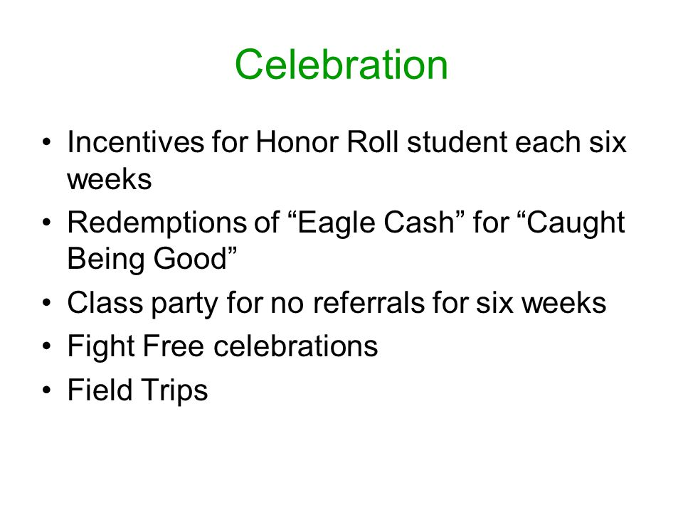 Celebration Incentives for Honor Roll student each six weeks Redemptions of Eagle Cash for Caught Being Good Class party for no referrals for six weeks Fight Free celebrations Field Trips