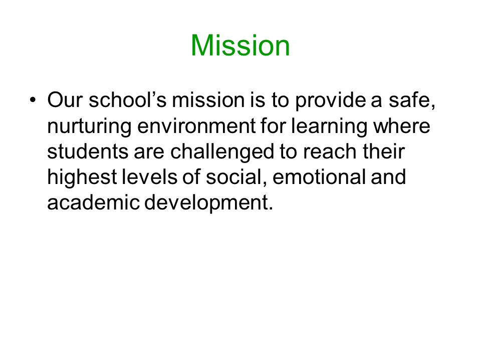 Mission Our school's mission is to provide a safe, nurturing environment for learning where students are challenged to reach their highest levels of social, emotional and academic development.