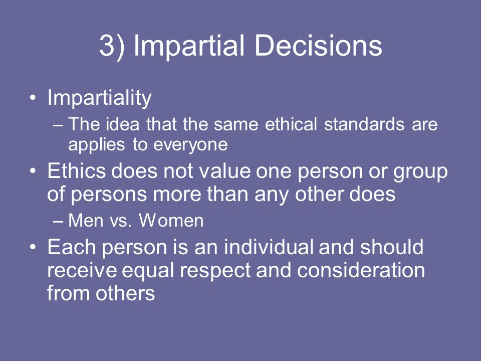3) Impartial Decisions Impartiality –The idea that the same ethical standards are applies to everyone Ethics does not value one person or group of per