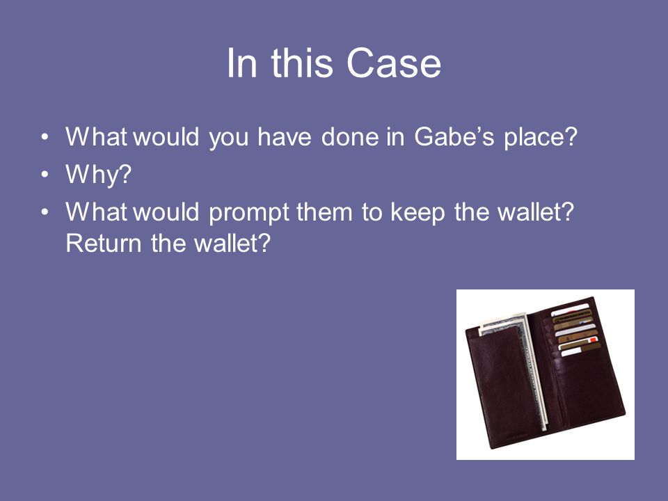 In this Case What would you have done in Gabe's place? Why? What would prompt them to keep the wallet? Return the wallet?