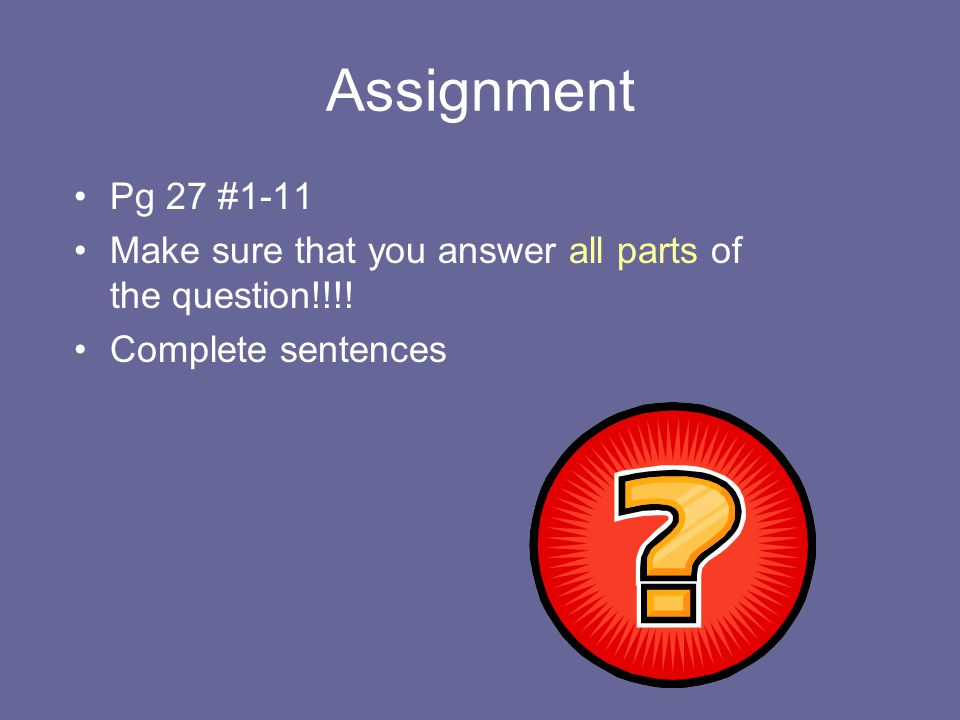 Assignment Pg 27 #1-11 Make sure that you answer all parts of the question!!!! Complete sentences
