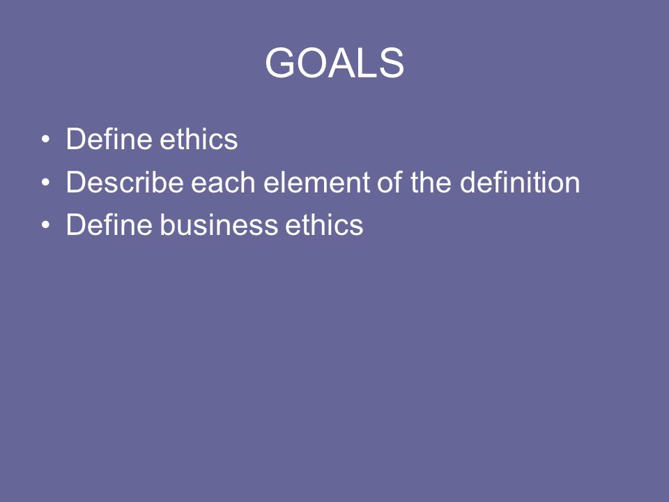 GOALS Define ethics Describe each element of the definition Define business ethics