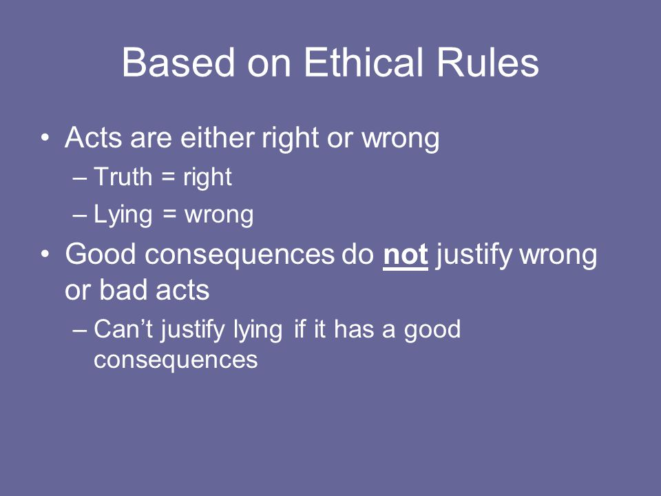 Based on Ethical Rules Acts are either right or wrong –Truth = right –Lying = wrong Good consequences do not justify wrong or bad acts –Can't justify
