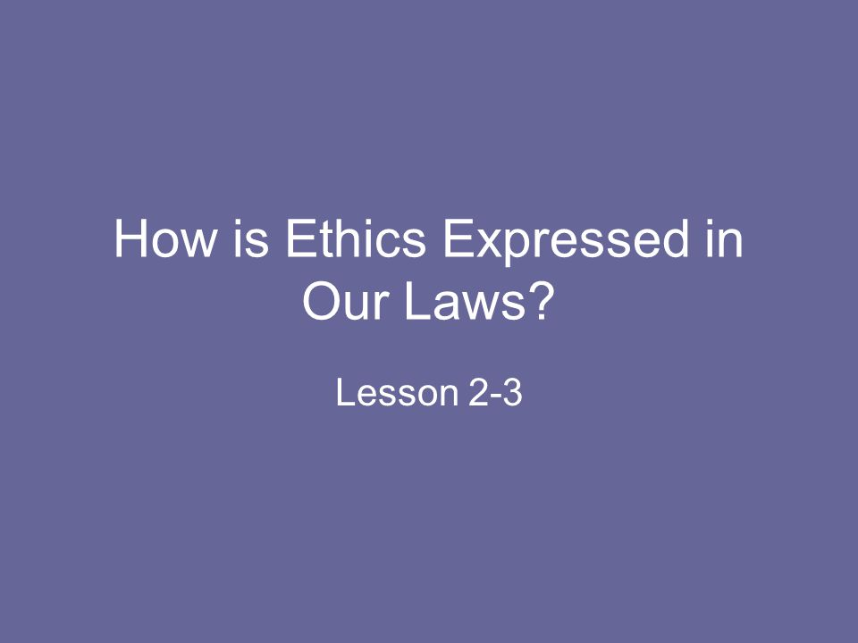 How is Ethics Expressed in Our Laws? Lesson 2-3