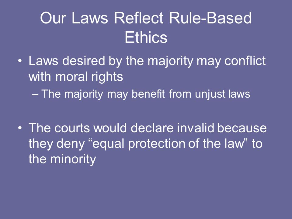 Our Laws Reflect Rule-Based Ethics Laws desired by the majority may conflict with moral rights –The majority may benefit from unjust laws The courts w