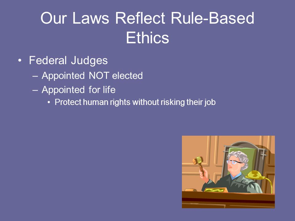 Our Laws Reflect Rule-Based Ethics Federal Judges –Appointed NOT elected –Appointed for life Protect human rights without risking their job